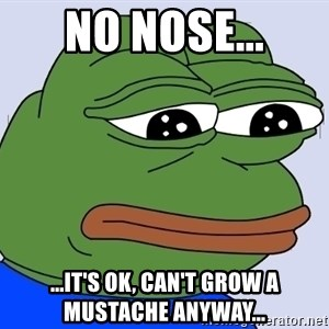 Feels Bad Man - no nose... ...it's ok, can't grow a mustache anyway...
