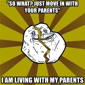 """Forever Broke - """"So what? just move in with your parents"""" i am living with my parents"""