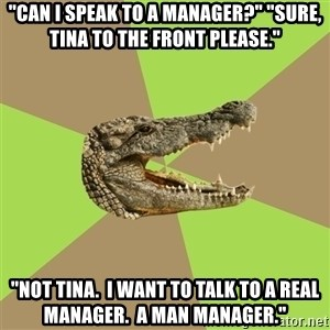"""Customer Service Croc - """"Can I speak to a manager?"""" """"Sure, Tina to the front please."""" """"nOT tINA.  i WANT TO TALK TO A REAL MANAGER.  a MAN MANAGER."""""""