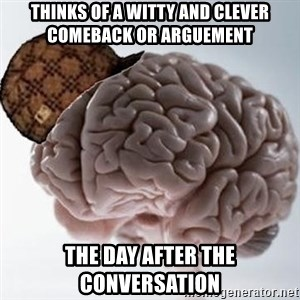 Scumbag Brain - Thinks of a witty and clever comeback or arguement The day after the conversation