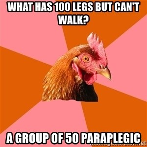 Anti Joke Chicken - WHAT HAS 100 LEGS BUT CAN'T WALK? A GROUP OF 50 PARAPLEGIC