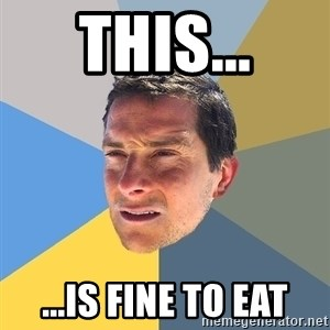 Bear Grylls - THIS... ...is fine to eat