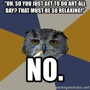 "Art Student Owl - ""Oh, so you just get to do art all day? that must be so relaxing!"" NO."