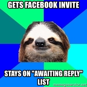 "Socially Lazy Sloth - gets facebook invite Stays on ""awaiting reply"" list"