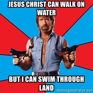 Chuck Norris  - Jesus Christ can walk on water But I can swim through land