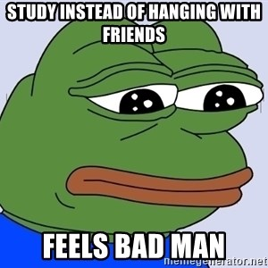 Feels Bad Man - Study instead of hanging with friends Feels bad man