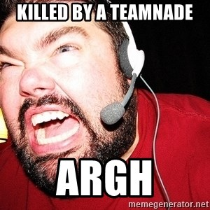 Angry Gamer - killed by a teamnade argh