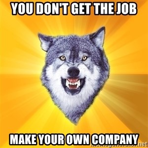 Courage Wolf - YOU DON'T GET THE JOB MAKE YOUR OWN COMPANY