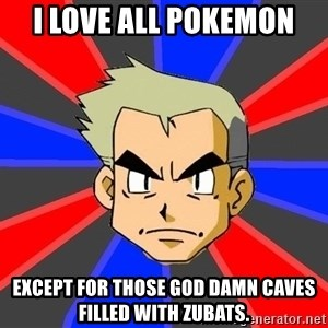 Professor Oak - I love all pokemon ExCept for those god damn caves filled with zubats.