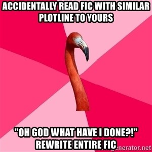"Fanfic Flamingo - accidentally read fic with similar plotline to yours ""oh god what have i done?!"" rewrite entire fic"