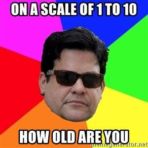 Robert Adanto - on a scale of 1 to 10 how old are you