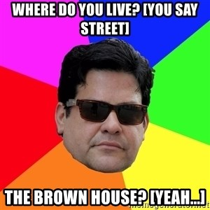 Robert Adanto - where do you live? [YOU SAY street] THE BROWN HOUSE? [yeah...]