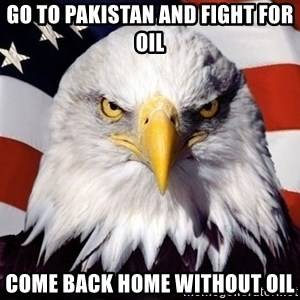 American Pride Eagle - go to pakistan and fight for oil come back home without oil
