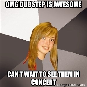 Musically Oblivious 8th Grader - omg dubstep is awesome can't wait to see them in concert