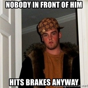 Scumbag Steve - Nobody in front of him hits brakes anyway