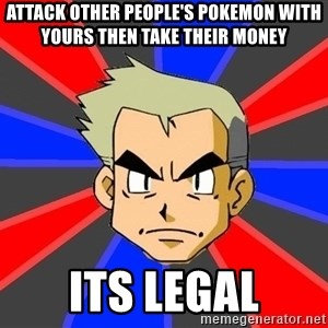 Professor Oak - attack other people's pokemon with yours then take their money its legal