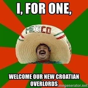 Successful Mexican - I, for one, welcome our new Croatian overlords