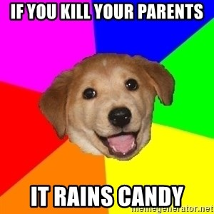 Advice Dog - if you kill your parents it rains candy