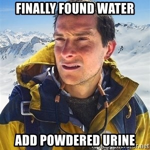 Bear Grylls Loneliness - Finally Found water add powdered urine