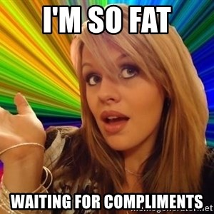 Omg - I'M SO FAT WAITING FOR COMPLIMENTS