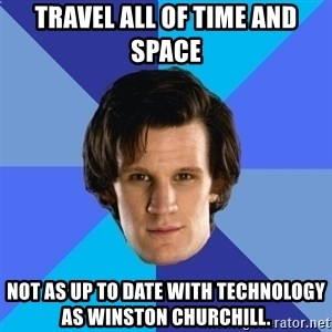 11th doctor  - Travel all of time and space Not as up to date with technology as winston churchill.