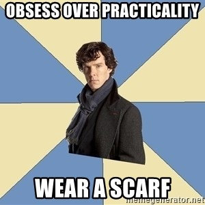 Sherlock H  - OBSESS OVER PRACTICALITY WEAR A SCARF