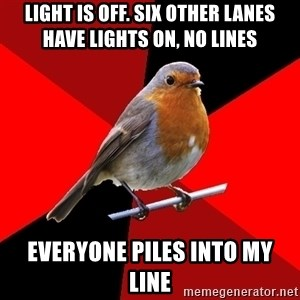Retail Robin - Light is off. Six other lanes have lights on, no lines everyone piles into my line