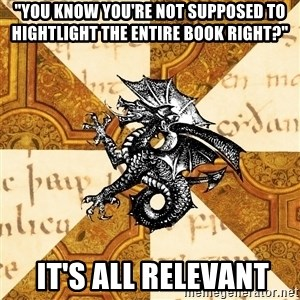 "History Major Heraldic Beast - ""you know you're not supposed to hightlight the entire book right?""  it's all relevant"