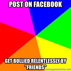 "advice background - POST ON FACEBOOK GET BULLIED RELENTLESSLY BY ""FRIENDS"""
