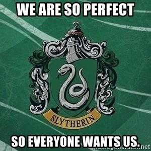 T_Slytherin - We are so perfect so everyone wants us.