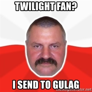 Advice Polack - Twilight Fan? I send to gulag