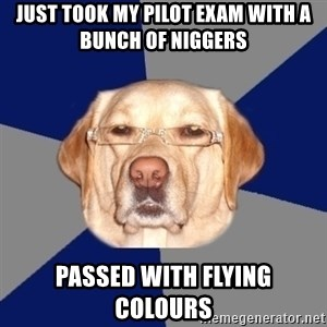 Racist Dog - just took my pilot exam with a bunch of niggers passed with flying colours