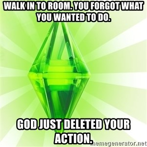 Sims - Walk in to room. You forgot what you wanted to do. God just deleted your action.