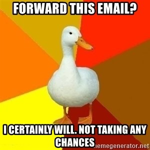 Technologically Impaired Duck - FORWARD this email? i certainly will. not taking any chances