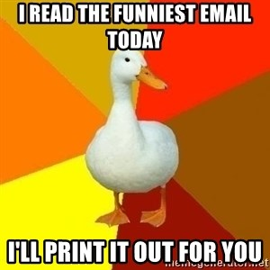 Technologically Impaired Duck - i read the funniest email today i'll print it out for you