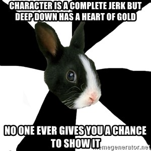 Roleplaying Rabbit - Character is a complete jerk but deep down has a heart of gold no one ever gives you a chance to show it