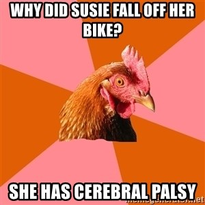 Anti Joke Chicken - why did susie fall off her bike? she has CEREBRAL palsy