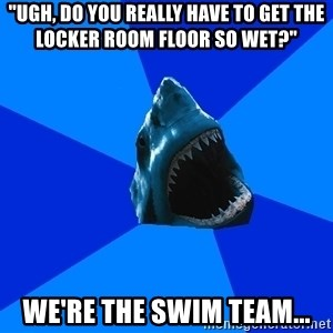 "fyeahswimshark - ""ugh, do you really have to get the locker room floor so wet?"" we're the swim team..."