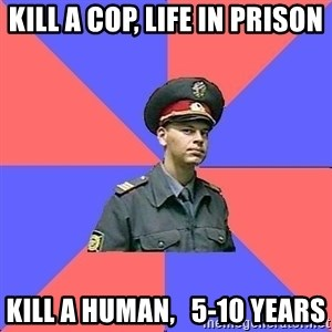Strict policeman - kill a cop, life in prison kill a human,   5-10 years
