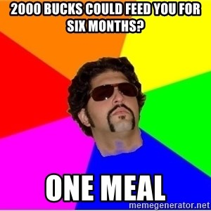 One Upper Bob - 2000 bucks could feed you for six months? One Meal