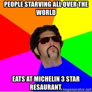 One Upper Bob - people starving all over the world eats at michelin 3 star resaurant.