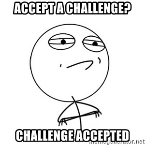 Challenge Accepted - accept a challenge? challenge accepted