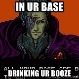 all your base - IN ur base Drinking ur booze