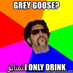 One Upper Bob - grey goose? i only drink ثمتابؤ