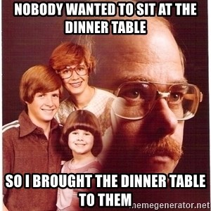 Vengeance Dad - nobody wanted to sit at the dinner table so i brought the dinner table to them