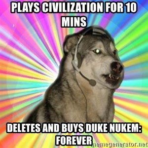 Gamer Dog - Plays civilization for 10 mins Deletes and buys duke nukem: forever