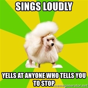 Pretentious Theatre Kid Poodle - sings loudly yells at anyone who tells you to stop