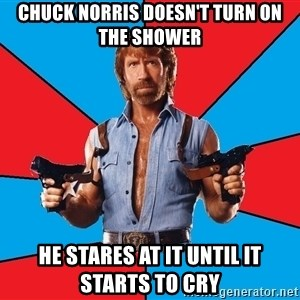 Chuck Norris  - chuck norris doesn't turn on the shower he stares at it until it starts to cry