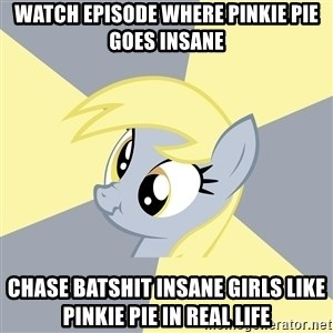 Badvice Derpy - watch episode where pinkie pie goes insane chase batshit insane girls like pinkie pie in real life