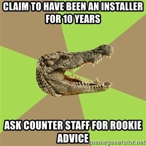 Customer Service Croc - claim to have been an installer for 10 years ask counter staff for rookie advice